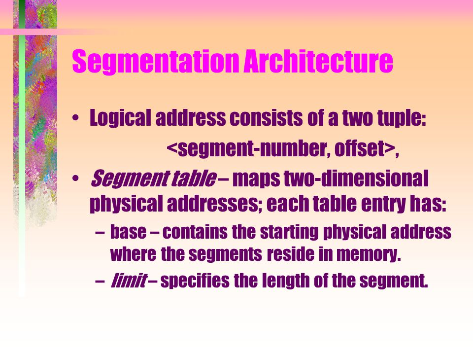 Segmentation Architecture Logical address consists of a two tuple:, Segment table – maps two-dimensional physical addresses; each table entry has: –base – contains the starting physical address where the segments reside in memory.