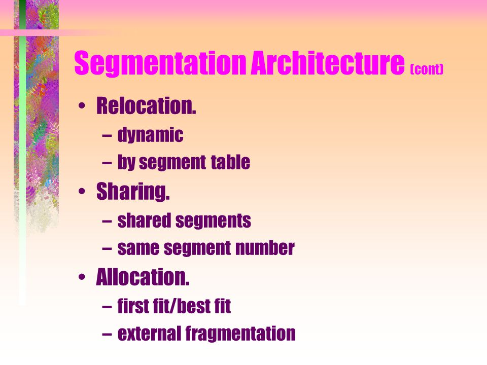 Segmentation Architecture (cont) Relocation. –dynamic –by segment table Sharing.