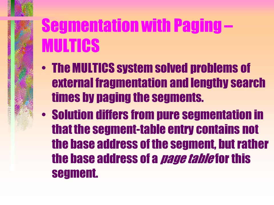 Segmentation with Paging – MULTICS The MULTICS system solved problems of external fragmentation and lengthy search times by paging the segments.