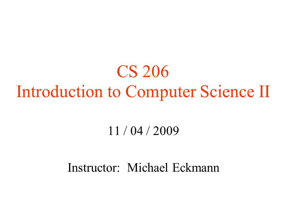 CS 206 Introduction to Computer Science II 11 / 04 / 2009 Instructor: Michael Eckmann