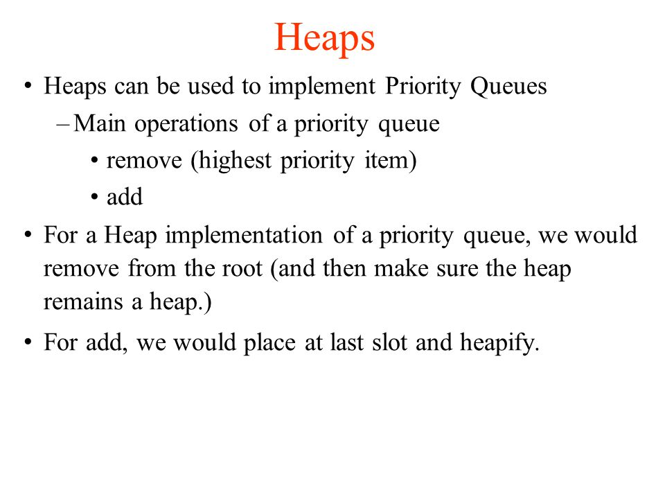 Heaps Heaps can be used to implement Priority Queues –Main operations of a priority queue remove (highest priority item)‏ add For a Heap implementation of a priority queue, we would remove from the root (and then make sure the heap remains a heap.)‏ For add, we would place at last slot and heapify.