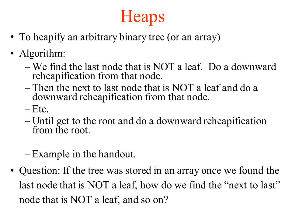 Heaps To heapify an arbitrary binary tree (or an array)‏ Algorithm: –We find the last node that is NOT a leaf.