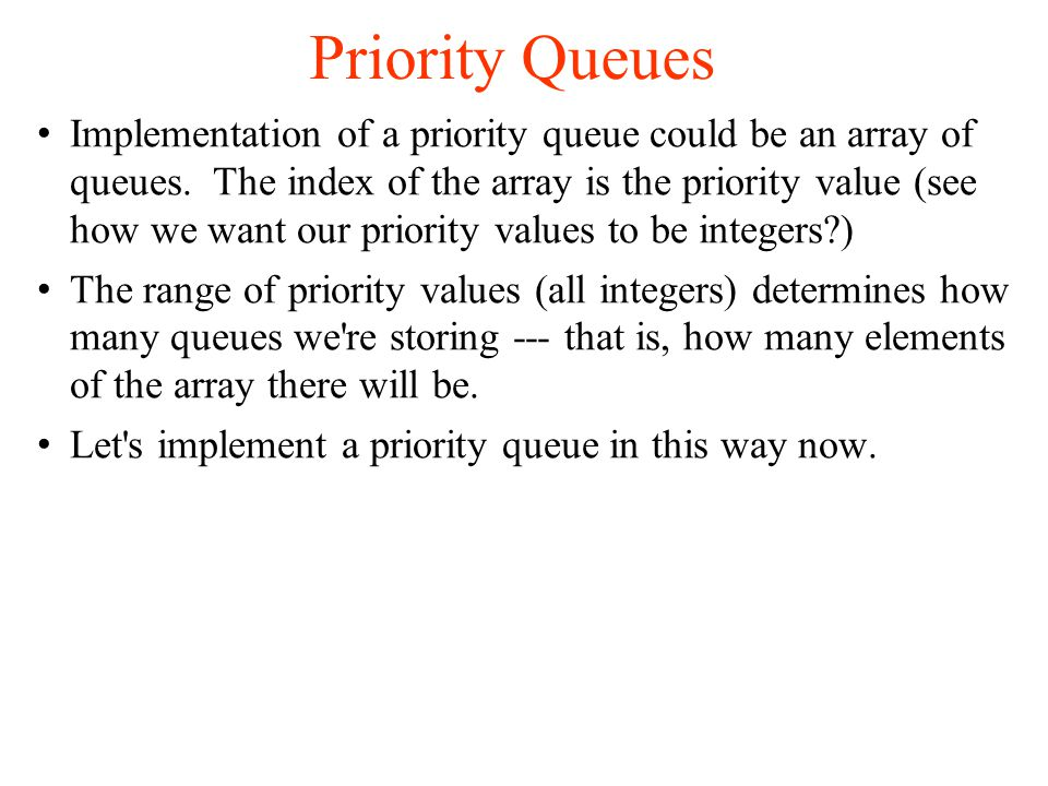 Priority Queues Implementation of a priority queue could be an array of queues.