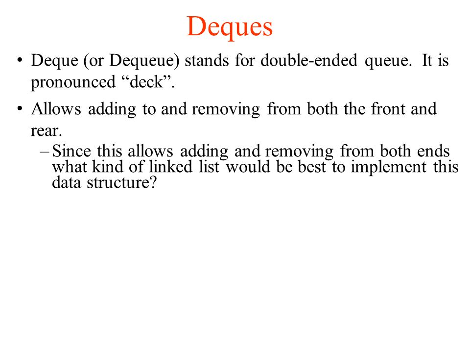 Deques Deque (or Dequeue) stands for double-ended queue.