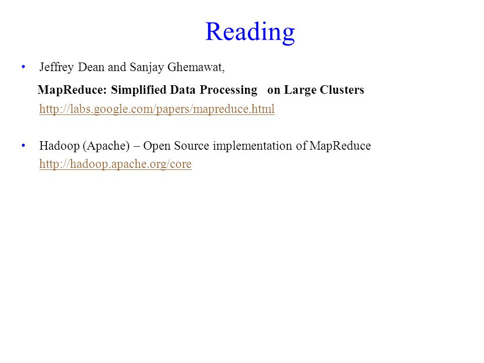 Reading Jeffrey Dean and Sanjay Ghemawat, MapReduce: Simplified Data Processing on Large Clusters   Hadoop (Apache) – Open Source implementation of MapReduce