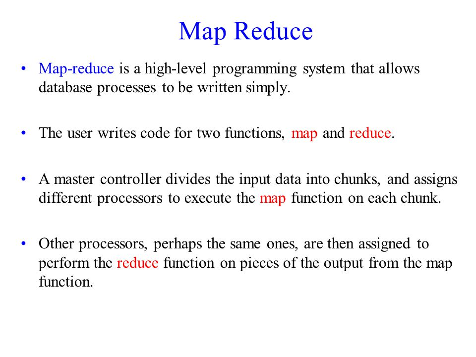 Map Reduce Map-reduce is a high-level programming system that allows database processes to be written simply.