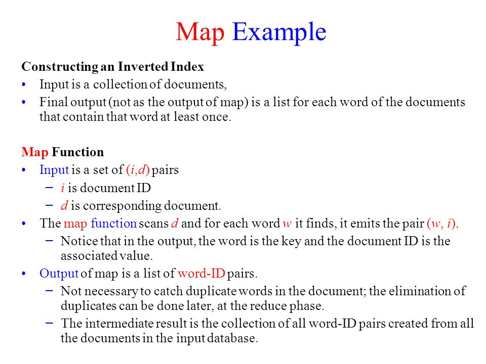 Map Example Constructing an Inverted Index Input is a collection of documents, Final output (not as the output of map) is a list for each word of the documents that contain that word at least once.