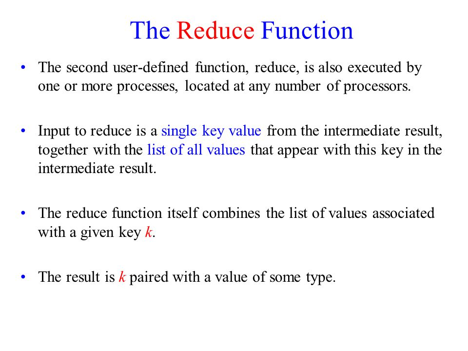 The Reduce Function The second user-defined function, reduce, is also executed by one or more processes, located at any number of processors.