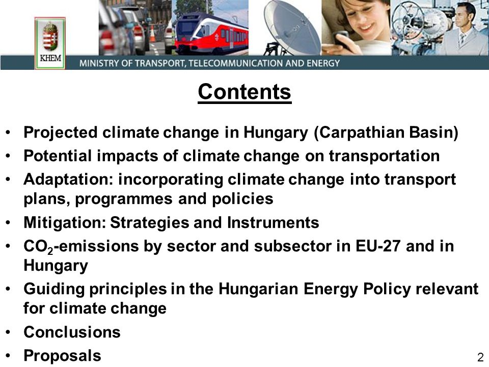 Contents Projected climate change in Hungary (Carpathian Basin) Potential impacts of climate change on transportation Adaptation: incorporating climate change into transport plans, programmes and policies Mitigation: Strategies and Instruments CO 2 -emissions by sector and subsector in EU-27 and in Hungary Guiding principles in the Hungarian Energy Policy relevant for climate change Conclusions Proposals 2