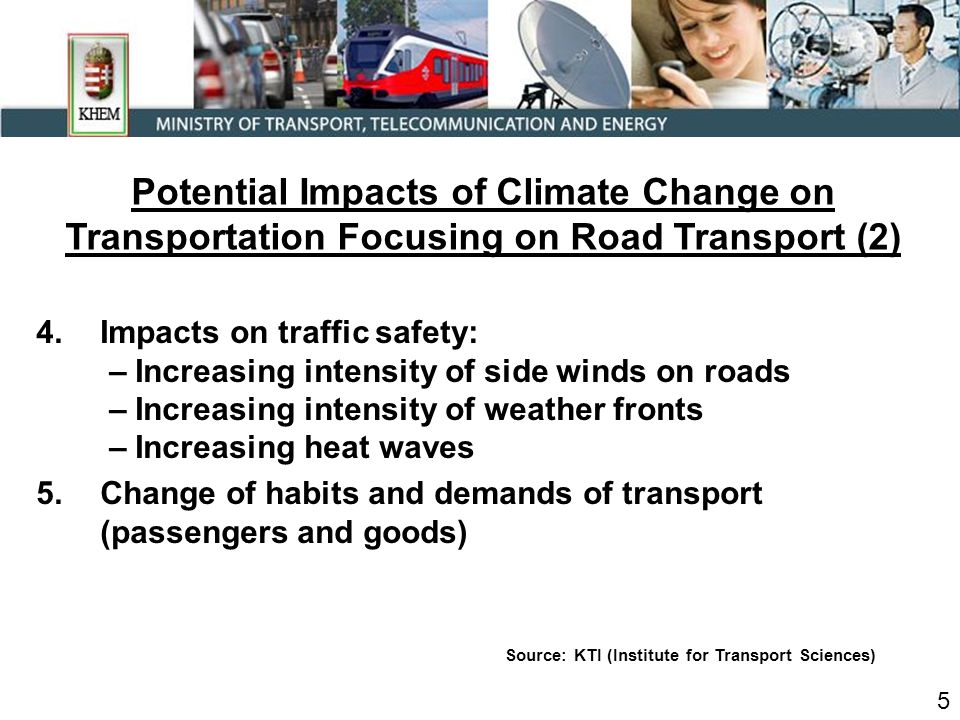 4.Impacts on traffic safety: – Increasing intensity of side winds on roads – Increasing intensity of weather fronts – Increasing heat waves 5.Change of habits and demands of transport (passengers and goods) Source: KTI (Institute for Transport Sciences) 5 Potential Impacts of Climate Change on Transportation Focusing on Road Transport (2)