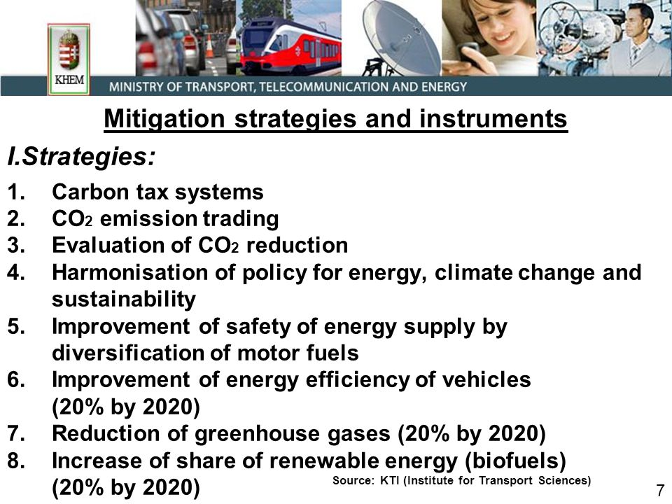 Mitigation strategies and instruments I.Strategies: 1.Carbon tax systems 2.CO 2 emission trading 3.Evaluation of CO 2 reduction 4.Harmonisation of policy for energy, climate change and sustainability 5.Improvement of safety of energy supply by diversification of motor fuels 6.Improvement of energy efficiency of vehicles (20% by 2020) 7.Reduction of greenhouse gases (20% by 2020) 8.Increase of share of renewable energy (biofuels) (20% by 2020) 7 Source: KTI (Institute for Transport Sciences)