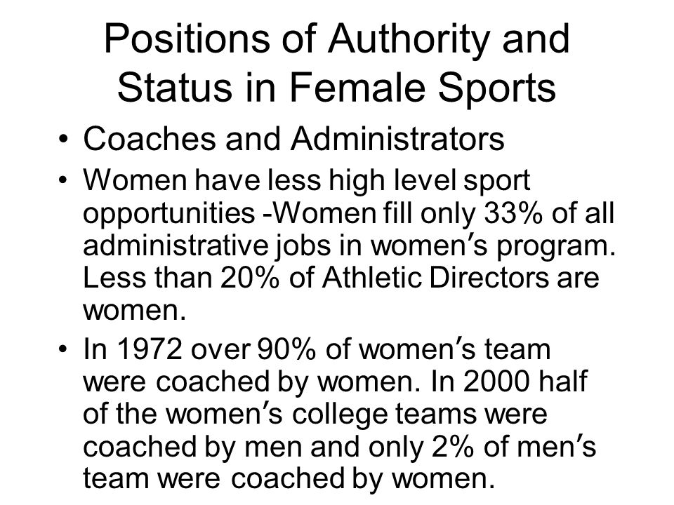 Positions of Authority and Status in Female Sports Coaches and Administrators Women have less high level sport opportunities -Women fill only 33% of all administrative jobs in women ' s program.
