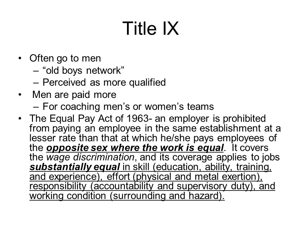 Title IX Often go to men – old boys network –Perceived as more qualified Men are paid more –For coaching men's or women's teams The Equal Pay Act of an employer is prohibited from paying an employee in the same establishment at a lesser rate than that at which he/she pays employees of the opposite sex where the work is equal.