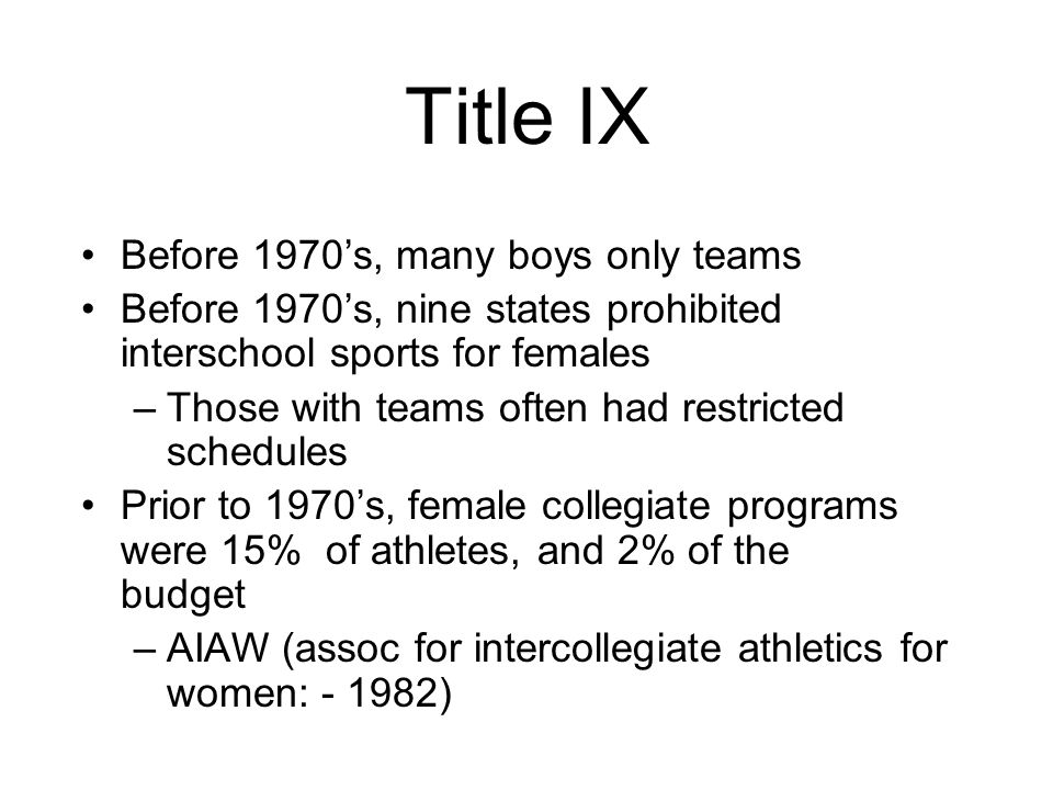 Title IX Before 1970's, many boys only teams Before 1970's, nine states prohibited interschool sports for females –Those with teams often had restricted schedules Prior to 1970's, female collegiate programs were 15% of athletes, and 2% of the budget –AIAW (assoc for intercollegiate athletics for women: )