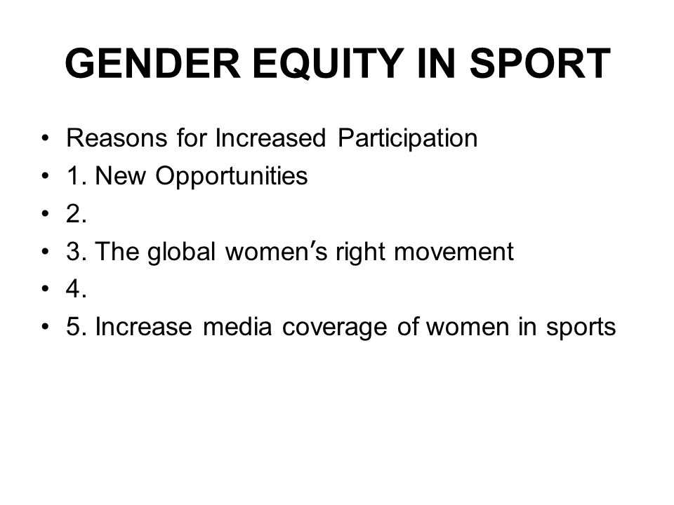 GENDER EQUITY IN SPORT Reasons for Increased Participation 1.