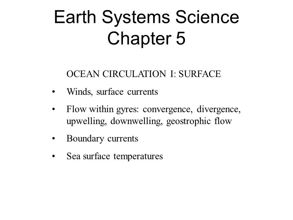 Earth Systems Science Chapter 5 OCEAN CIRCULATION I: SURFACE Winds, surface currents Flow within gyres: convergence, divergence, upwelling, downwelling, geostrophic flow Boundary currents Sea surface temperatures