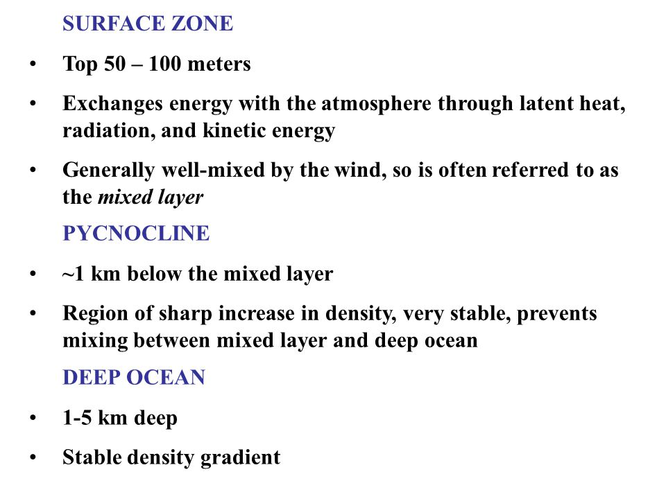 SURFACE ZONE Top 50 – 100 meters Exchanges energy with the atmosphere through latent heat, radiation, and kinetic energy Generally well-mixed by the wind, so is often referred to as the mixed layer PYCNOCLINE ~1 km below the mixed layer Region of sharp increase in density, very stable, prevents mixing between mixed layer and deep ocean DEEP OCEAN 1-5 km deep Stable density gradient