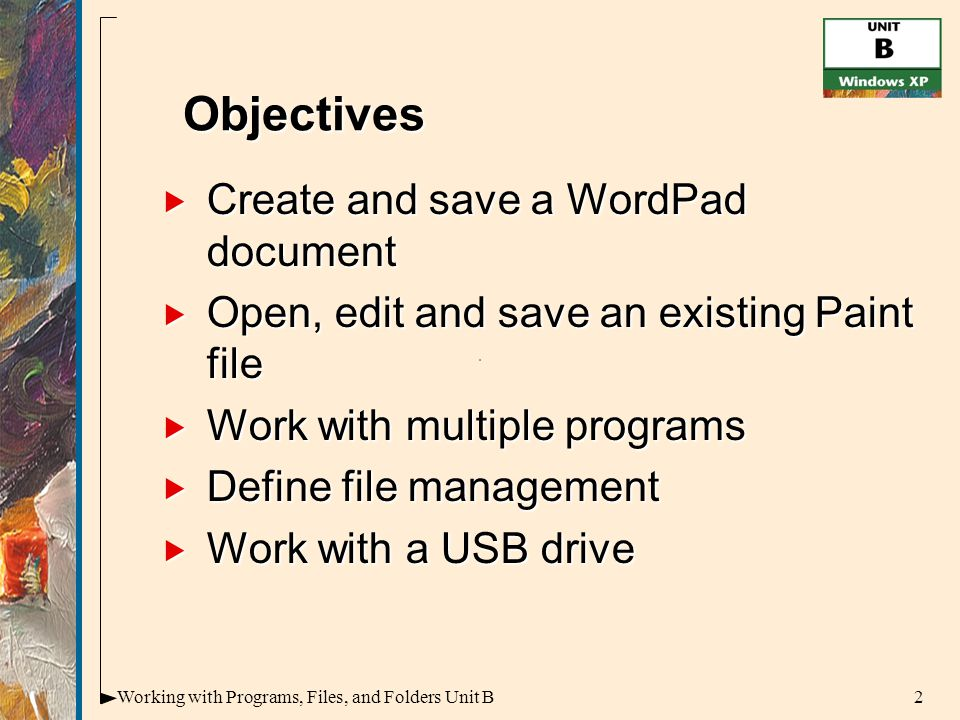 2Working with Programs, Files, and Folders Unit B  Create and save a WordPad document  Open, edit and save an existing Paint file  Work with multiple programs  Define file management  Work with a USB drive Objectives