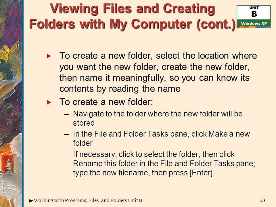 23Working with Programs, Files, and Folders Unit B Viewing Files and Creating Folders with My Computer (cont.)  To create a new folder, select the location where you want the new folder, create the new folder, then name it meaningfully, so you can know its contents by reading the name  To create a new folder: –Navigate to the folder where the new folder will be stored –In the File and Folder Tasks pane, click Make a new folder –If necessary, click to select the folder, then click Rename this folder in the File and Folder Tasks pane; type the new filename, then press [Enter]