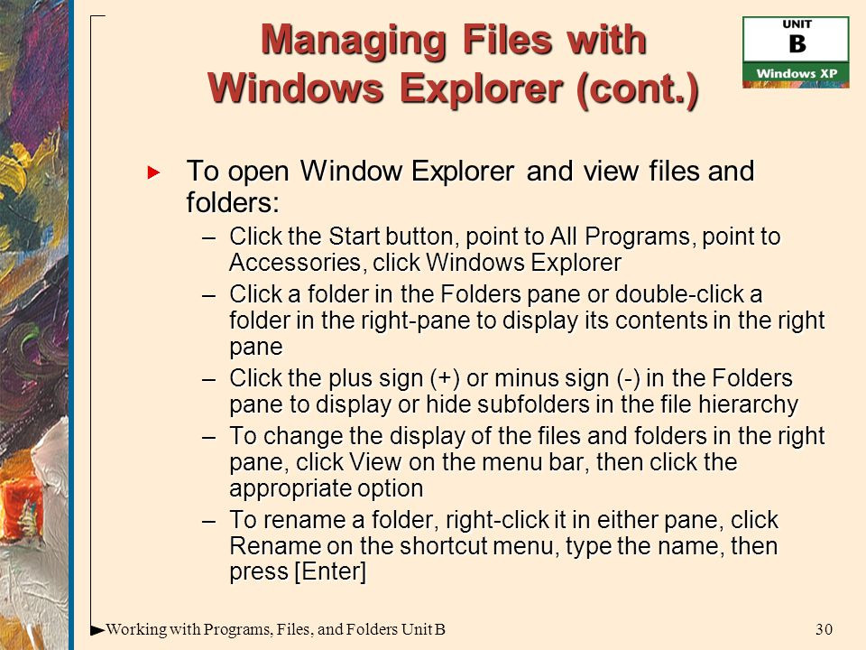 30Working with Programs, Files, and Folders Unit B Managing Files with Windows Explorer (cont.)  To open Window Explorer and view files and folders: –Click the Start button, point to All Programs, point to Accessories, click Windows Explorer –Click a folder in the Folders pane or double-click a folder in the right-pane to display its contents in the right pane –Click the plus sign (+) or minus sign (-) in the Folders pane to display or hide subfolders in the file hierarchy –To change the display of the files and folders in the right pane, click View on the menu bar, then click the appropriate option –To rename a folder, right-click it in either pane, click Rename on the shortcut menu, type the name, then press [Enter]