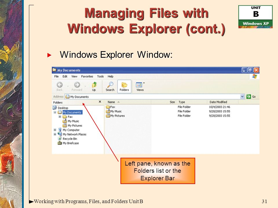 31Working with Programs, Files, and Folders Unit B Managing Files with Windows Explorer (cont.)  Windows Explorer Window: Left pane, known as the Folders list or the Explorer Bar