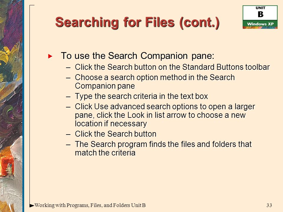33Working with Programs, Files, and Folders Unit B Searching for Files (cont.)  To use the Search Companion pane: –Click the Search button on the Standard Buttons toolbar –Choose a search option method in the Search Companion pane –Type the search criteria in the text box –Click Use advanced search options to open a larger pane, click the Look in list arrow to choose a new location if necessary –Click the Search button –The Search program finds the files and folders that match the criteria