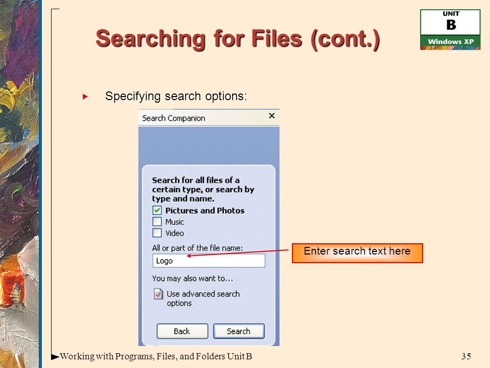 35Working with Programs, Files, and Folders Unit B Searching for Files (cont.)  Specifying search options: Enter search text here