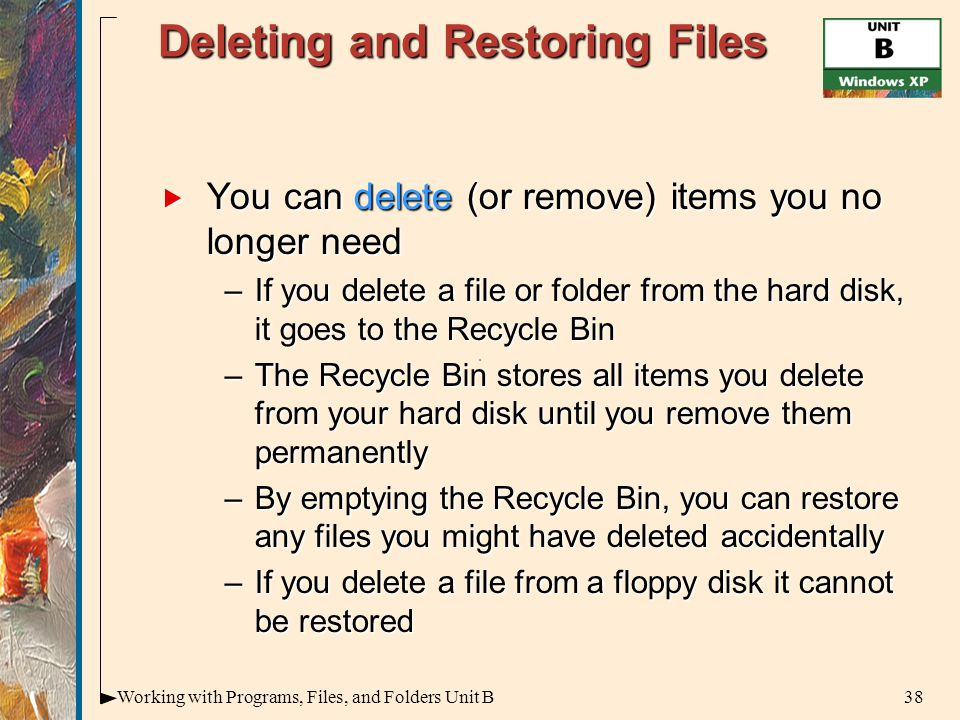 38Working with Programs, Files, and Folders Unit B Deleting and Restoring Files  You can delete (or remove) items you no longer need –If you delete a file or folder from the hard disk, it goes to the Recycle Bin –The Recycle Bin stores all items you delete from your hard disk until you remove them permanently –By emptying the Recycle Bin, you can restore any files you might have deleted accidentally –If you delete a file from a floppy disk it cannot be restored
