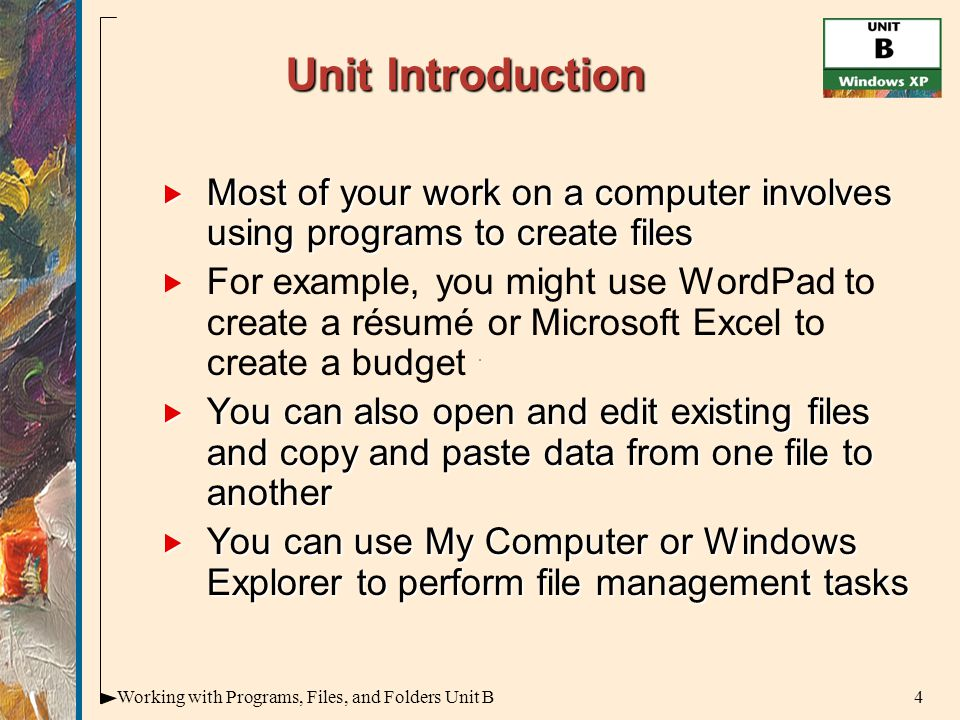 4Working with Programs, Files, and Folders Unit B Unit Introduction  Most of your work on a computer involves using programs to create files   For example, you might use WordPad to create a résumé or Microsoft Excel to create a budget  You can also open and edit existing files and copy and paste data from one file to another  You can use My Computer or Windows Explorer to perform file management tasks