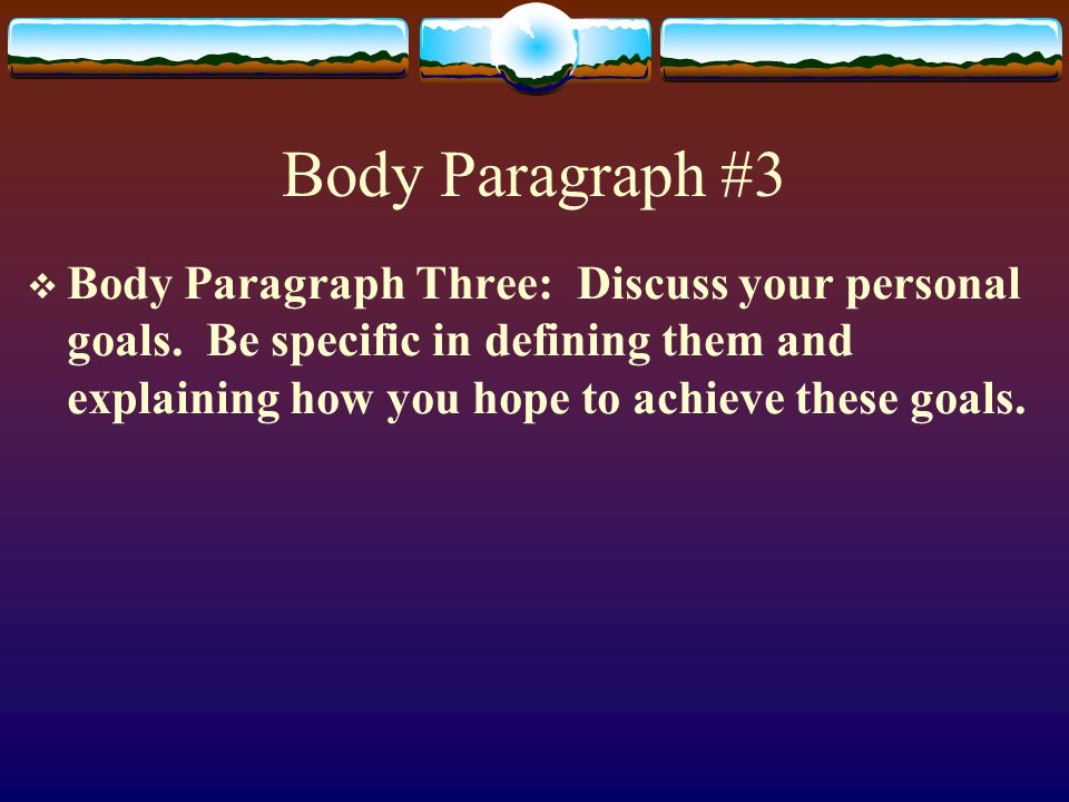 Body Paragraph #3  Body Paragraph Three: Discuss your personal goals.