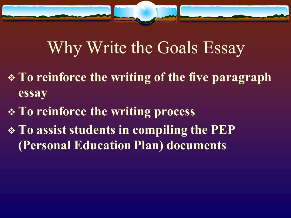Why Write the Goals Essay  To reinforce the writing of the five paragraph essay  To reinforce the writing process  To assist students in compiling the PEP (Personal Education Plan) documents