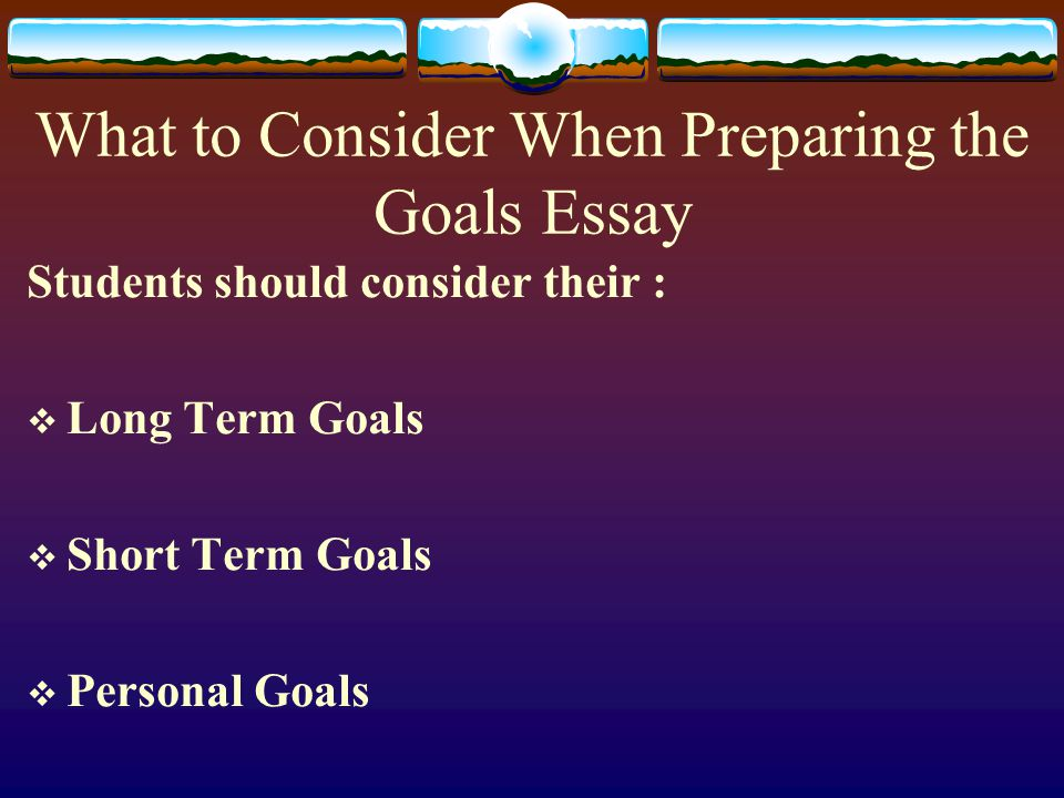 What to Consider When Preparing the Goals Essay Students should consider their :  Long Term Goals  Short Term Goals  Personal Goals