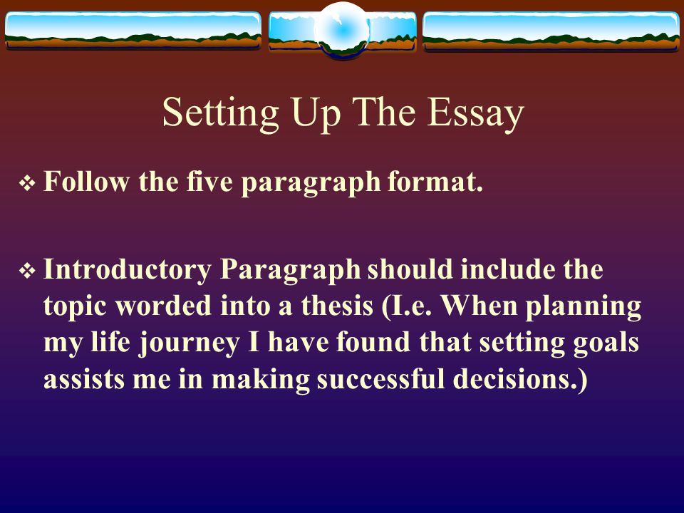 Setting Up The Essay  Follow the five paragraph format.