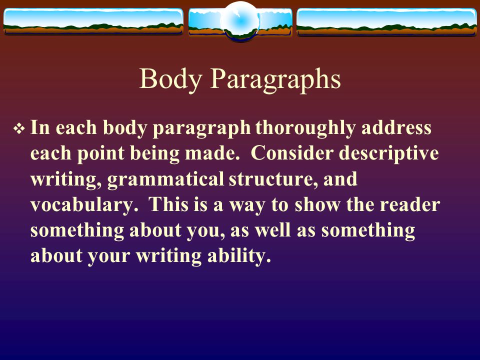 Body Paragraphs  In each body paragraph thoroughly address each point being made.