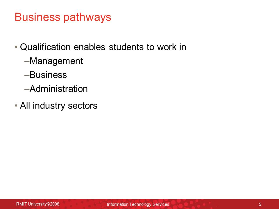 RMIT University©2008 Information Technology Services 5 Business pathways Qualification enables students to work in –Management –Business –Administration All industry sectors