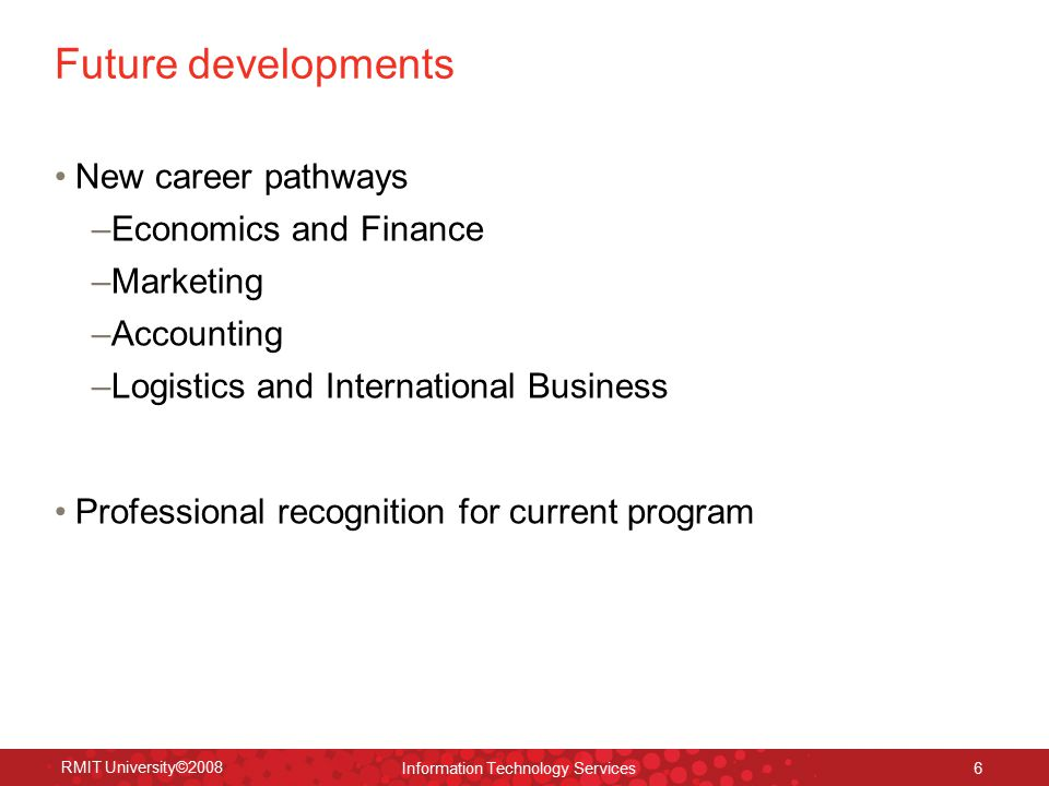 RMIT University©2008 Information Technology Services 6 Future developments New career pathways –Economics and Finance –Marketing –Accounting –Logistics and International Business Professional recognition for current program