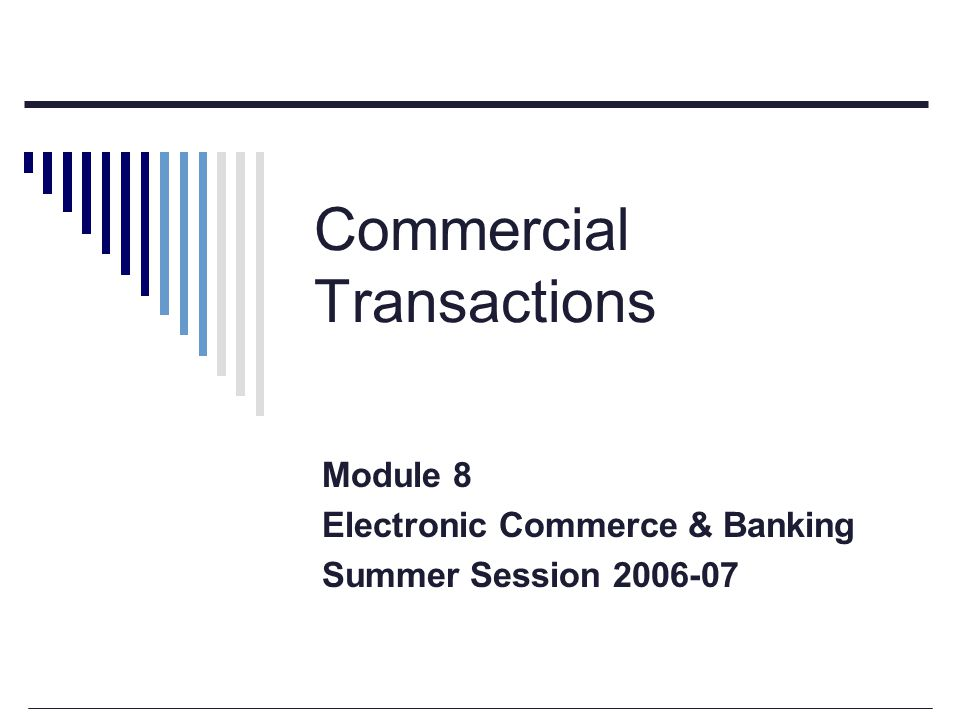 Commercial Transactions Module 8 Electronic Commerce & Banking Summer Session 2006-07
