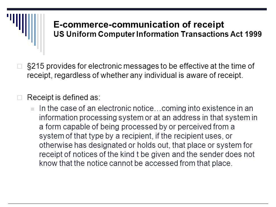 E-commerce-communication of receipt US Uniform Computer Information Transactions Act 1999  §215 provides for electronic messages to be effective at the time of receipt, regardless of whether any individual is aware of receipt.