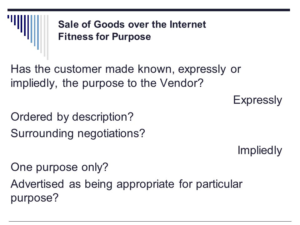 Sale of Goods over the Internet Fitness for Purpose Has the customer made known, expressly or impliedly, the purpose to the Vendor.