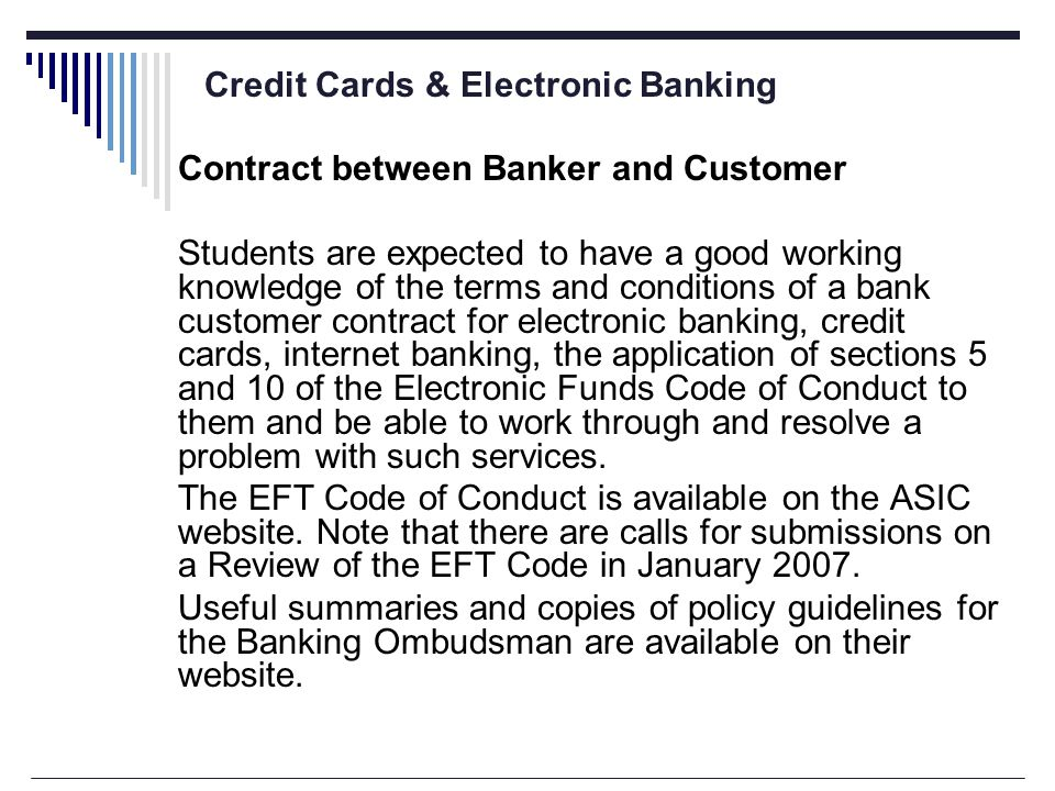 Credit Cards & Electronic Banking Contract between Banker and Customer Students are expected to have a good working knowledge of the terms and conditions of a bank customer contract for electronic banking, credit cards, internet banking, the application of sections 5 and 10 of the Electronic Funds Code of Conduct to them and be able to work through and resolve a problem with such services.