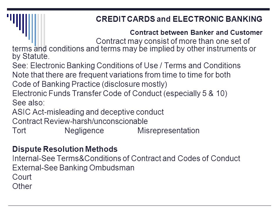 CREDIT CARDS and ELECTRONIC BANKING Contract between Banker and Customer Contract may consist of more than one set of terms and conditions and terms may be implied by other instruments or by Statute.
