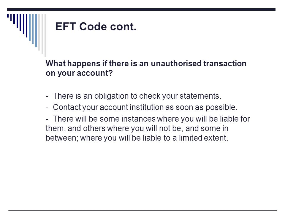 EFT Code cont. What happens if there is an unauthorised transaction on your account.
