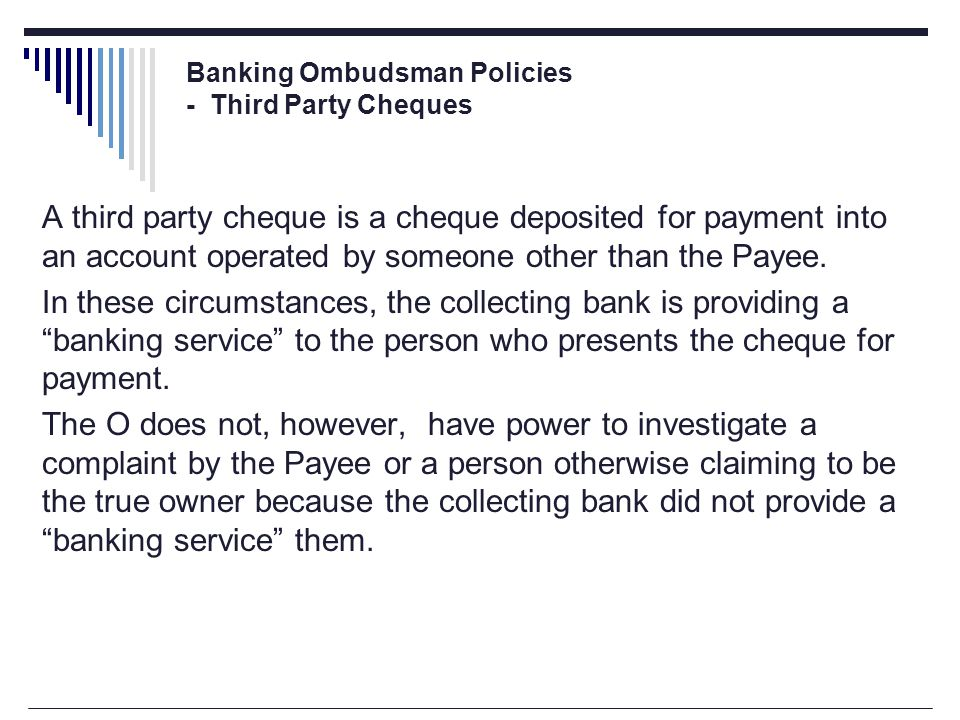 Banking Ombudsman Policies - Third Party Cheques A third party cheque is a cheque deposited for payment into an account operated by someone other than the Payee.