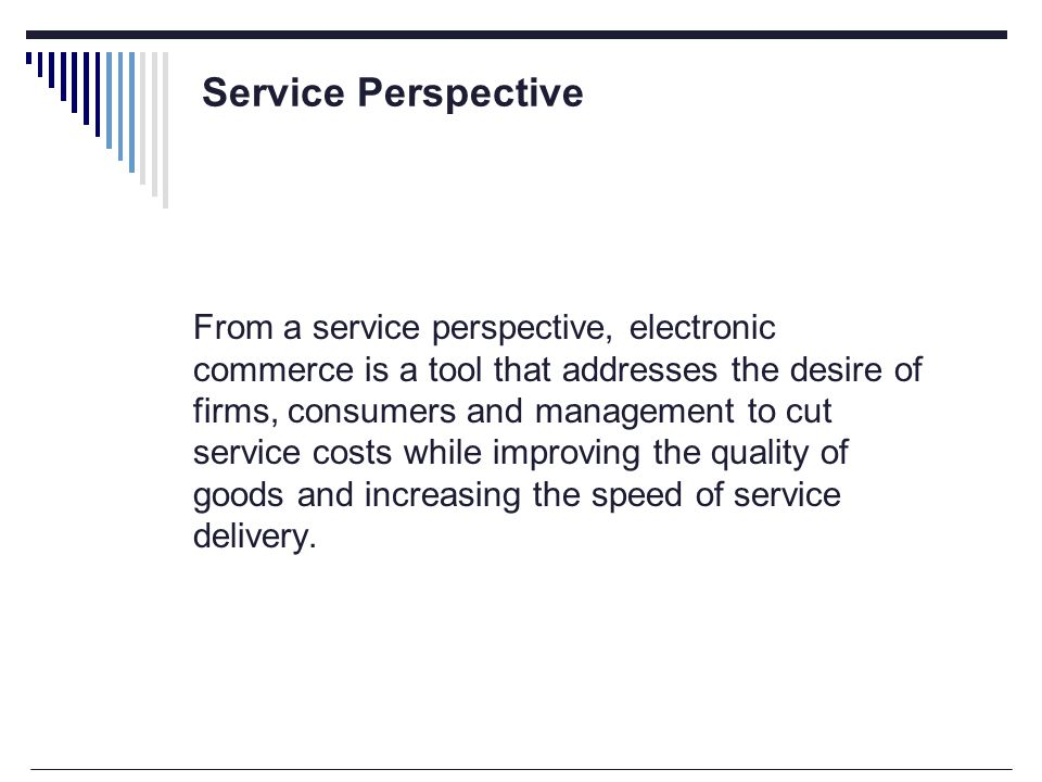 From a service perspective, electronic commerce is a tool that addresses the desire of firms, consumers and management to cut service costs while improving the quality of goods and increasing the speed of service delivery.