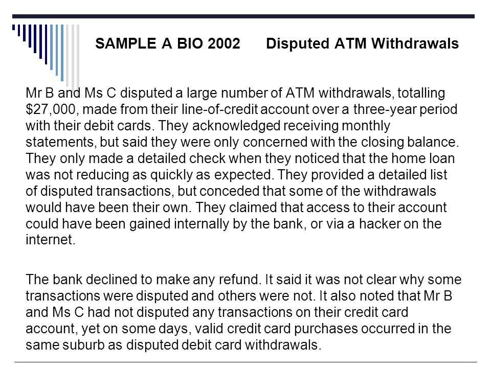 SAMPLE A BIO 2002 Disputed ATM Withdrawals Mr B and Ms C disputed a large number of ATM withdrawals, totalling $27,000, made from their line-of-credit account over a three-year period with their debit cards.