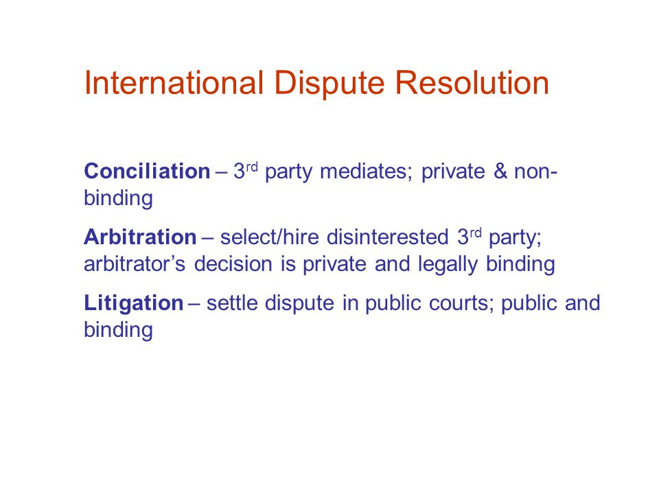 International Dispute Resolution Conciliation – 3 rd party mediates; private & non- binding Arbitration – select/hire disinterested 3 rd party; arbitrator's decision is private and legally binding Litigation – settle dispute in public courts; public and binding