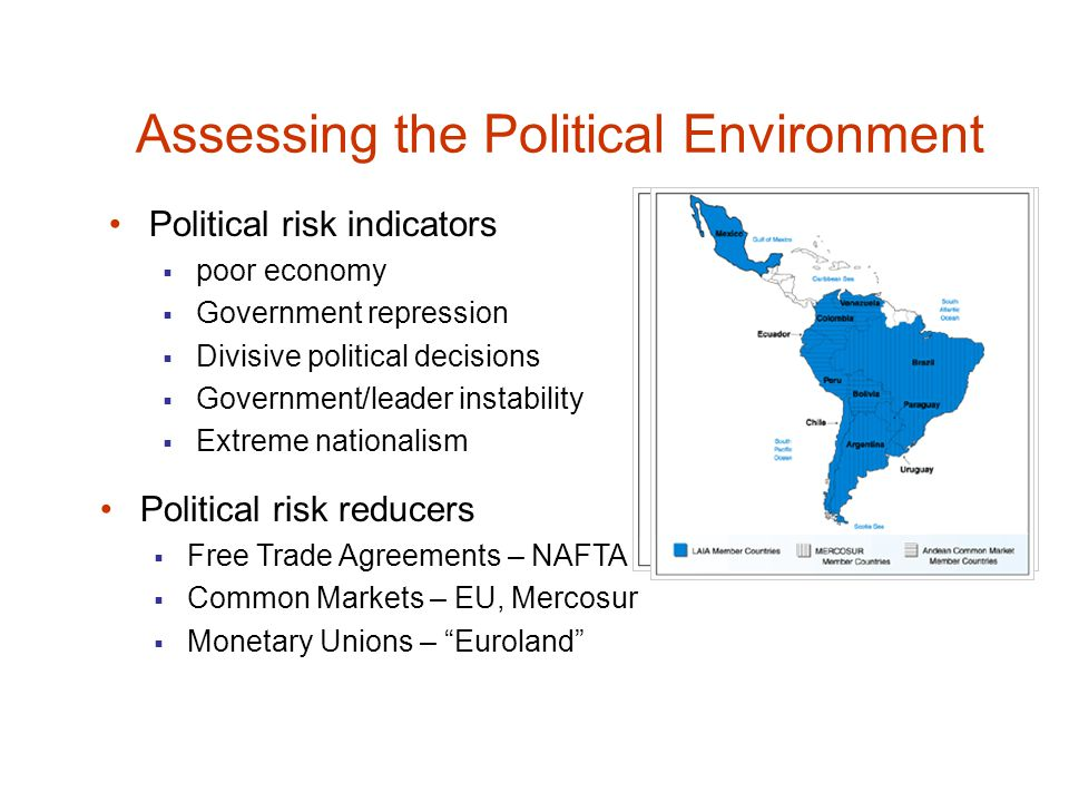 Assessing the Political Environment Political risk indicators  poor economy  Government repression  Divisive political decisions  Government/leader instability  Extreme nationalism Political risk reducers  Free Trade Agreements – NAFTA  Common Markets – EU, Mercosur  Monetary Unions – Euroland