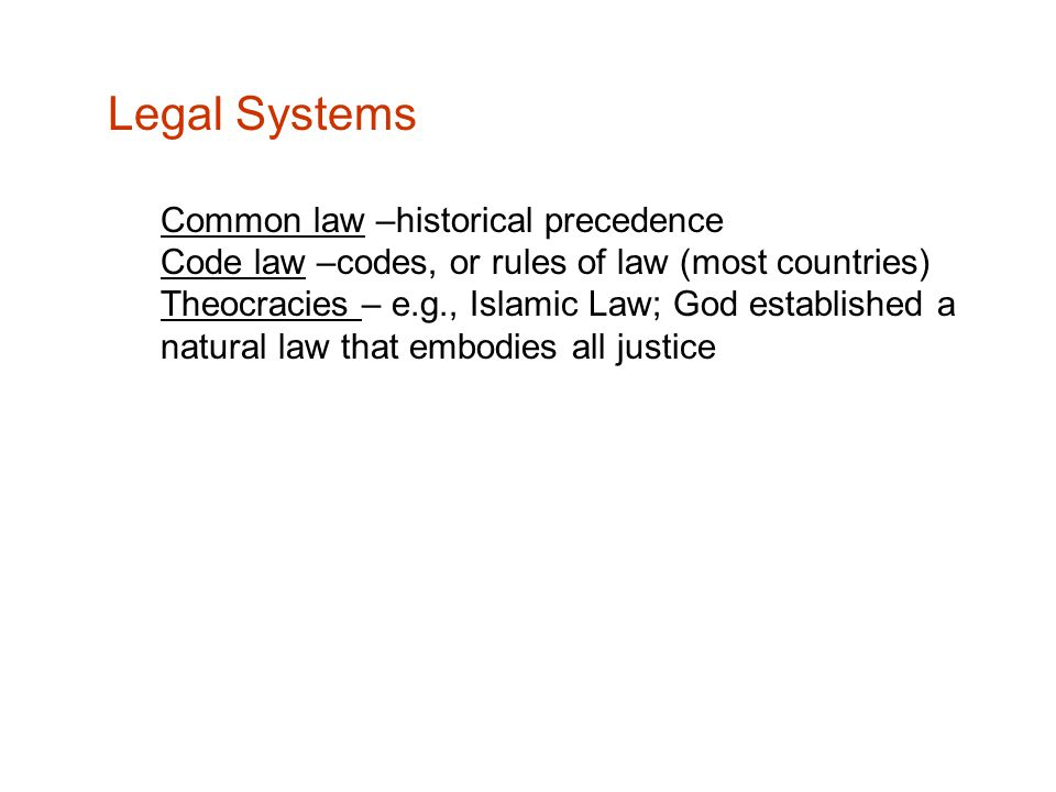 Legal Systems Common law –historical precedence Code law –codes, or rules of law (most countries) Theocracies – e.g., Islamic Law; God established a natural law that embodies all justice