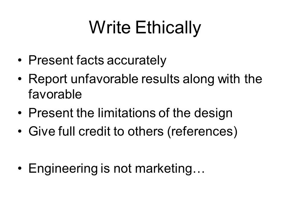 Write Ethically Present facts accurately Report unfavorable results along with the favorable Present the limitations of the design Give full credit to others (references) Engineering is not marketing…