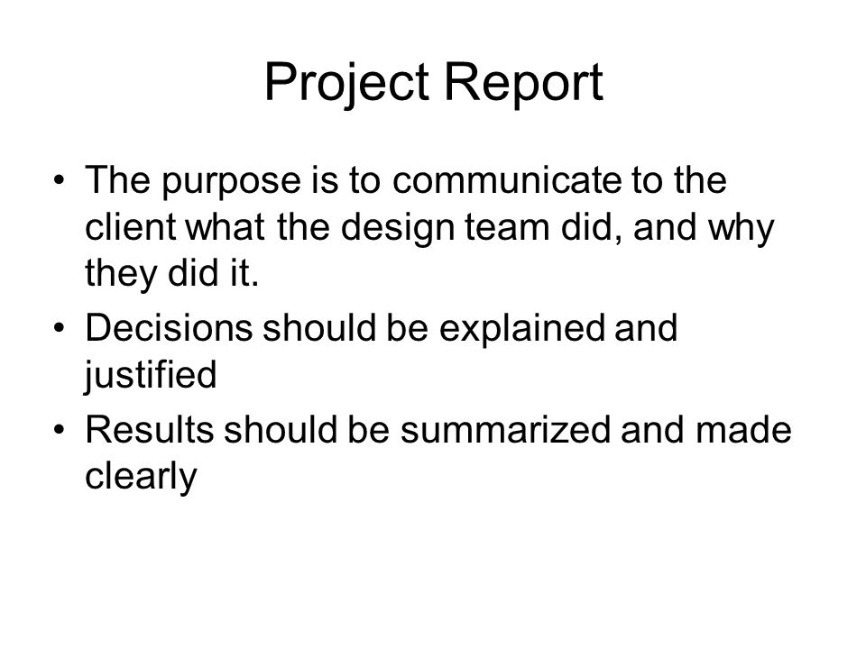 Project Report The purpose is to communicate to the client what the design team did, and why they did it.